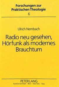 Radio Neu Gesehen, Hoerfunk ALS Modernes Brauchtum: Ein Beitrag Zu Einer Theorie Des Hoerens Und Sendens Und Fuer Eine Zukuenftige Rundfunkhomiletik