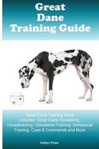 Great Dane Training Guide Great Dane Training Book Includes: Great Dane Socializing, Housetraining, Obedience Training, Behavioral Training, Cues & Co