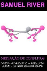 Mediacao de Conflitos: O Sistema E O Processo Na Resolucao de Conflitos Interpessoais E Sociais