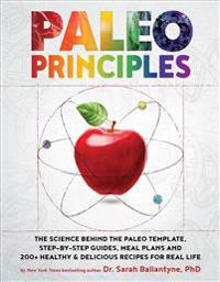 Paleo Principles: The Science Behind the Paleo Template, Step-By-Step Guides, Meal Plans, and 200+ Healthy & Delicious Recipes for Real