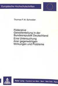 Foederative Gewaltenteilung in Der Bundesrepublik Deutschland. Eine Untersuchung Ihrer Gegenwaertigen Wirkungen Und Probleme