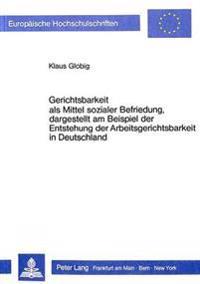 Gerichtsbarkeit ALS Mittel Sozialer Befriedung, Dargestellt Am Beispiel Der Entstehung Der Arbeitsgerichtsbarkeit in Deutschland