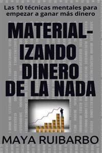 Material-Izando Dinero de La NADA: Las 10 Tecnicas Mentales Para Empezar a Ganar Mas Dinero