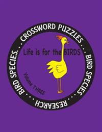 Life Is for the Birds Volume Three: Research and Complete Crossword Puzzles on the Bat Hawk, Brown Pelican, Figbird, Greater Roadrunner, Hooded Mergan