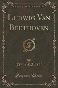 Ludwig Van Beethoven (Classic Reprint)