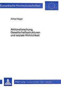 Aktionsforschung, Gesellschaftsstrukturen Und Soziale Wirklichkeit: Zum Problem Der Vermittlung Von Theorie Und Praxis Im Sozialwissenschaftlichen For
