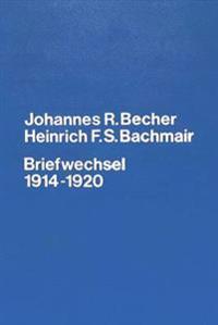 Johannes R. Becher. Heinrich F.S. Bachmair. Briefwechsel 1914-1920: Briefe Und Dokumente Zur Verlagsgeschichte Des Expressionismus