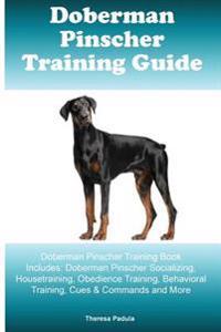 Doberman Pinscher Training Guide Doberman Pinscher Training Book Includes: Doberman Pinscher Socializing, Housetraining, Obedience Training, Behaviora