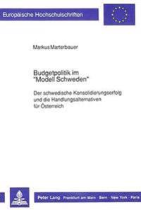 Budgetpolitik Im -Modell Schweden-: Der Schwedische Konsolidierungserfolg Und Die Handlungsalternativen Fuer Oesterreich
