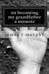 On Becoming My Grandfather, a Memoir
