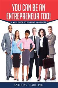 You Can Be an Entrepreneur Too!: A Kid's Guide to Starting a Business