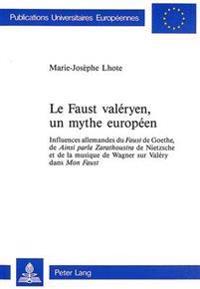 Le Faust Valeryen, Un Mythe Europeen: Influences Allemandes Du Faust de Goethe, de Ainsi Parla Zarathoustra de Nietzsche Et de La Musique de Wagner Su