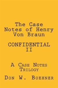 The Case Notes of Henry Von Braun - Confidential II: A Case Notes Trilogy
