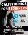 Calisthenics for Beginners: 50 Bodyweight Exercises the #1 Bodyweight Training Starter Guide