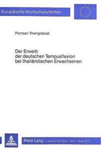 Der Erwerb Der Deutschen Tempusflexion Bei Thailaendischen Erwachsenen: Eine Empirische Untersuchung Zu Fragen Des Gesteuerten Fremdspracherwerbs