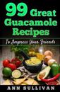 99 Great Guacamole Recipe: To Impress Your Friends