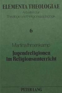 Jugendreligionen Im Religionsunterricht: Ein Beitrag Zur Aktuellen Diskussion Um Die Neue Religiositaet