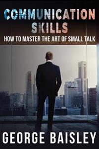Communication Skills: How to Master the Art of Small Talk