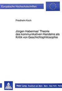 Juergen Habermas' Theorie Des Kommunikativen Handelns ALS Kritik Von Geschichtsphilosophie