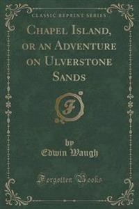 Chapel Island, or an Adventure on Ulverstone Sands (Classic Reprint)
