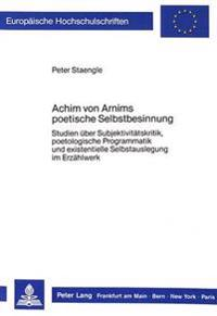 Achim Von Arnims Poetische Selbstbesinnung: Studien Ueber Subjektivitaetskritik, Poetologische Programmatik Und Existentielle Selbstauslegung Im Erzae