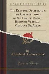 The Keys for Deciphering the Greatest Work of Sir Francis Bacon, Baron of Verulam, Viscount St. Alban (Classic Reprint)