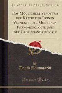 Das M glichkeitsproblem Der Kritik Der Reinen Vernunft, Der Modernen Ph nomenologie Und Der Gegenstandstheorie (Classic Reprint)