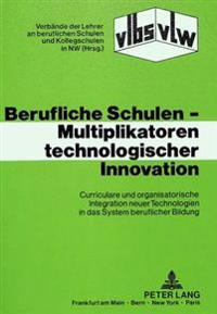 Berufliche Schulen - Multiplikatoren Technologischer Innovation: Curriculare Und Organisatorische Integration Neuer Technologien in Das System Berufli