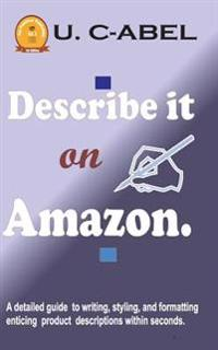 Describe It on Amazon.: A Detailed Guide to Writing, Styling, and Formatting Enticing Product Descriptions Within Seconds.
