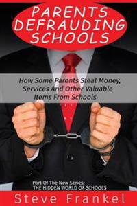 Parents Defrauding Schools: How Some Parents Steal Money, Services and Other Valuable Items from Schools