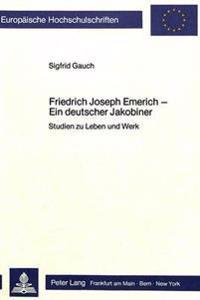 Friedrich Joseph Emerich - Ein Deutscher Jakobiner: Studien Zu Leben Und Werk