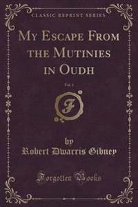 My Escape from the Mutinies in Oudh, Vol. 1 of 2 (Classic Reprint)