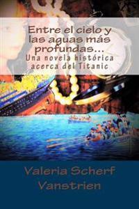 Entre El Cielo y Las Aguas Mas Profundas...: Una Novela Historica Acerca del Titanic