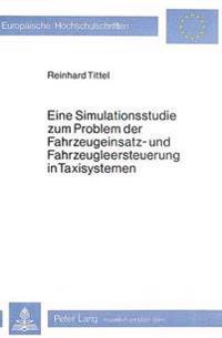 Eine Simulationsstudie Zum Problem Der Fahrzeugeinsatz- Und Fahrzeugleersteuerung in Taxisystemen: Dargestellt Am Beispiel Des Taxisystems Muenster