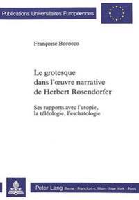 Le Grotesque Dans L'Oeuvre Narrative de Herbert Rosendorfer: Ses Rapports Avec L'Utopie, La Teleologie, L'Eschatologie