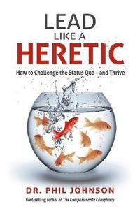 Lead Like a Heretic: How to Challenge the Status Quo - And Thrive