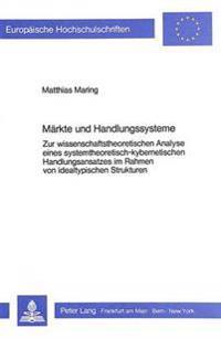 Maerkte Und Handlungssysteme: Zur Wissenschaftstheoretischen Analyse Eines Systemtheoretisch-Kybernetischen Handlungsansatzes Im Rahmen Von Idealtyp