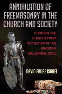 Annihilation of Freemasonry in the Church and Society: Purging the Church from Occultism Is the Kingdom Millennial Goal