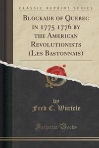 Blockade of Quebec in 1775 1776 by the American Revolutionists (Les Bastonnais) (Classic Reprint)
