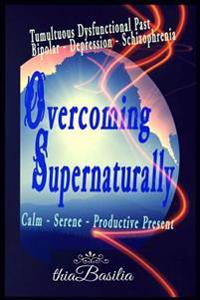 Overcoming Supernaturally: Tumultuous Dysfunctional Past - Bipolar-Depression-Schizophrenia - Calm Serene Productive Present