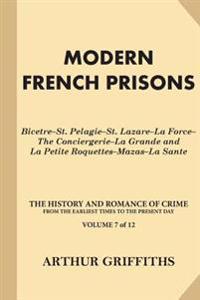 Modern French Prisons: Bicetre-St. Pelagie-St. Lazare-La Force-The Conciergerie-La Grande and La Petite Roquettes-Mazas-La Sante
