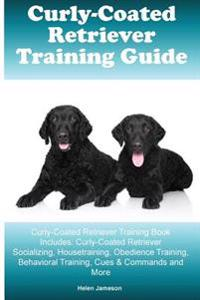 Curly-Coated Retriever Training Guide Curly-Coated Retriever Training Book Includes: Curly-Coated Retriever Socializing, Housetraining, Obedience Trai