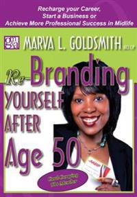 Re-Branding Yourself After Age 50: Re-Charge Your Career, Start a Business or Achieve More Professional Success in Midlife