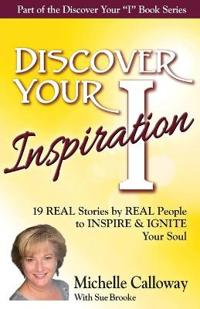 Discover Your Inspiration Michelle Calloway Edition: Real Stories by Real People to Inspire and Ignite Your Soul