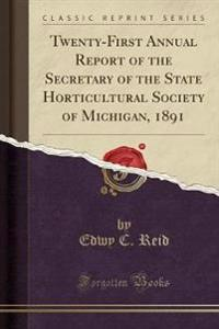 Twenty-First Annual Report of the Secretary of the State Horticultural Society of Michigan, 1891 (Classic Reprint)