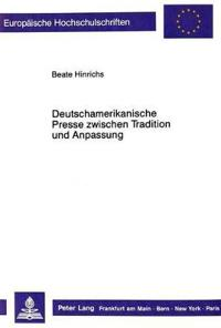 Deutschamerikanische Presse Zwischen Tradition Und Anpassung: Die Illinois Staatszeitung Und Chicagoer Arbeiterzeitung 1879-1890