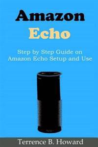 Amazon Echo: Step by Step Guide on Amazon Echo Setup and Use