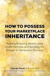 How to Possess Your Marketplace Inheritance: Building Enduring Wealth Using God's Methods and Avoiding the Danger of Temporary Success.