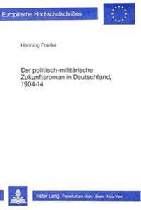 Der Politisch-Militaerische Zukunftsroman in Deutschland, 1904-14: Ein Populaeres Genre in Seinem Literarischen Umfeld