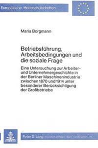 Betriebsfuehrung, Arbeitsbedingungen Und Die Soziale Frage: Eine Untersuchung Zur Arbeiter- Und Unternehmergeschichte in Der Berliner Maschinenindustr